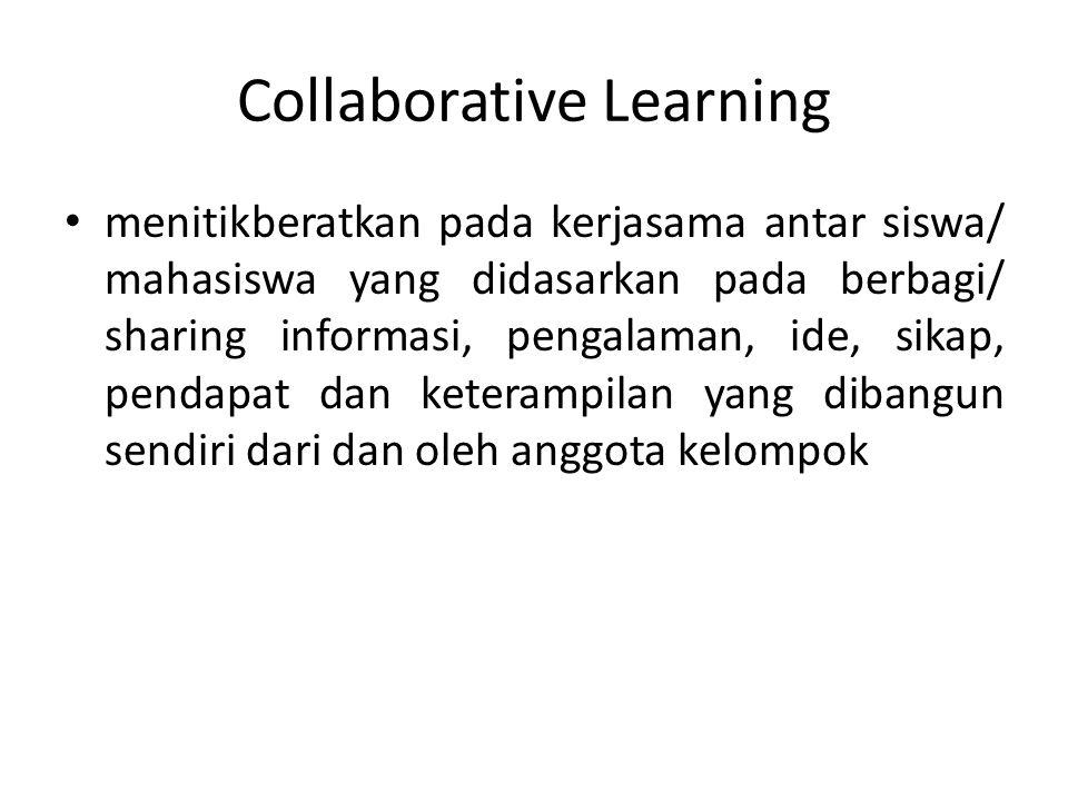 Collaborative Learning menitikberatkan pada kerjasama antar siswa/ mahasiswa yang didasarkan pada berbagi/ sharing informasi, pengalaman, ide, sikap,