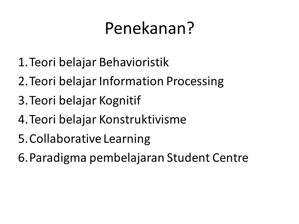 Penekanan? 1.Teori belajar Behavioristik 2.Teori belajar Information Processing 3.Teori belajar Kognitif 4.Teori belajar Konstruktivisme 5.Collaborati