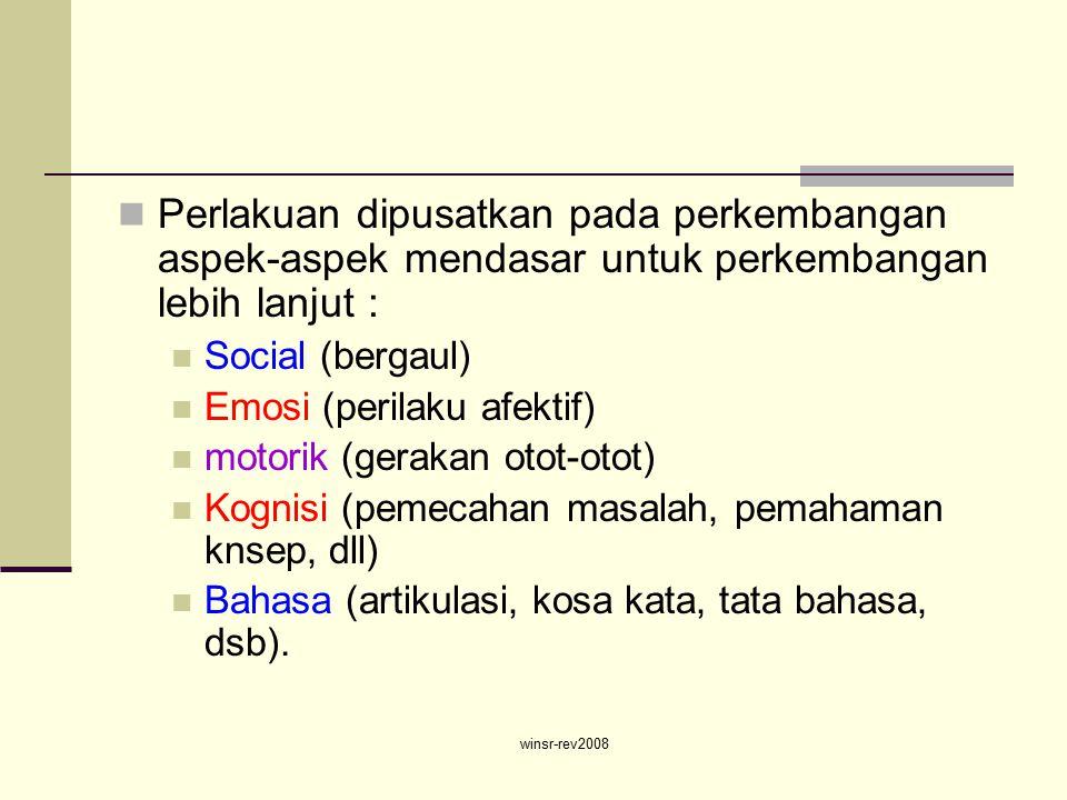 winsr-rev2008 Perlakuan dipusatkan pada perkembangan aspek-aspek mendasar untuk perkembangan lebih lanjut : Social (bergaul) Emosi (perilaku afektif) motorik (gerakan otot-otot) Kognisi (pemecahan masalah, pemahaman knsep, dll) Bahasa (artikulasi, kosa kata, tata bahasa, dsb).