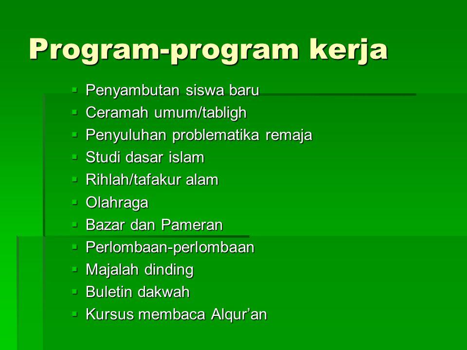 Program-program kerja  Penyambutan siswa baru  Ceramah umum/tabligh  Penyuluhan problematika remaja  Studi dasar islam  Rihlah/tafakur alam  Olahraga  Bazar dan Pameran  Perlombaan-perlombaan  Majalah dinding  Buletin dakwah  Kursus membaca Alqur'an
