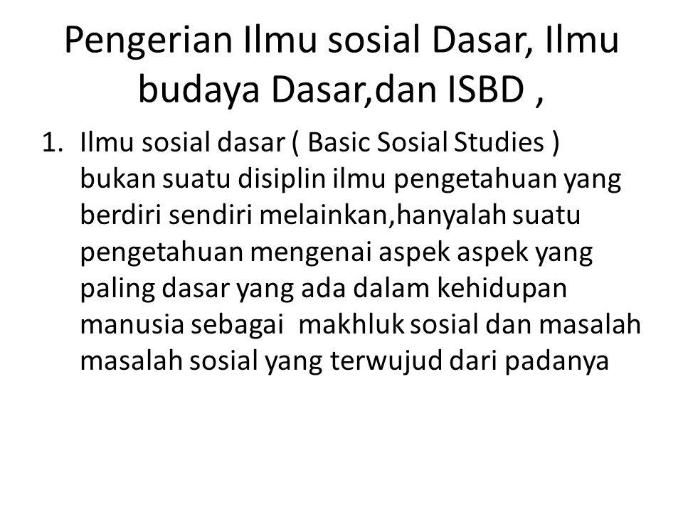 Pengerian Ilmu sosial Dasar, Ilmu budaya Dasar,dan ISBD, 1.Ilmu sosial dasar ( Basic Sosial Studies ) bukan suatu disiplin ilmu pengetahuan yang berdi