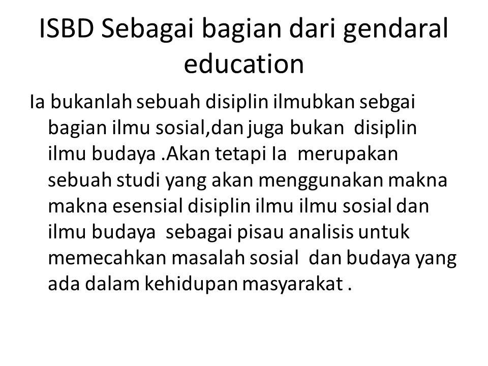 ISBD Sebagai bagian dari gendaral education Ia bukanlah sebuah disiplin ilmubkan sebgai bagian ilmu sosial,dan juga bukan disiplin ilmu budaya.Akan te