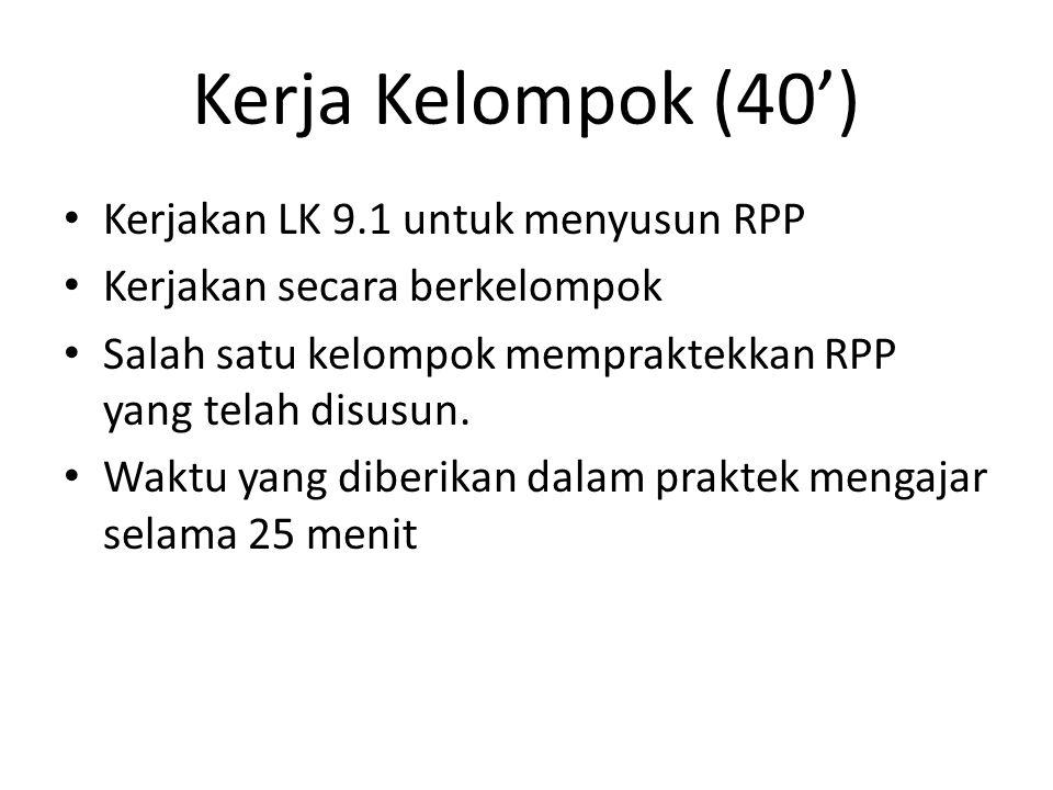 Kerja Kelompok (40') Kerjakan LK 9.1 untuk menyusun RPP Kerjakan secara berkelompok Salah satu kelompok mempraktekkan RPP yang telah disusun. Waktu ya