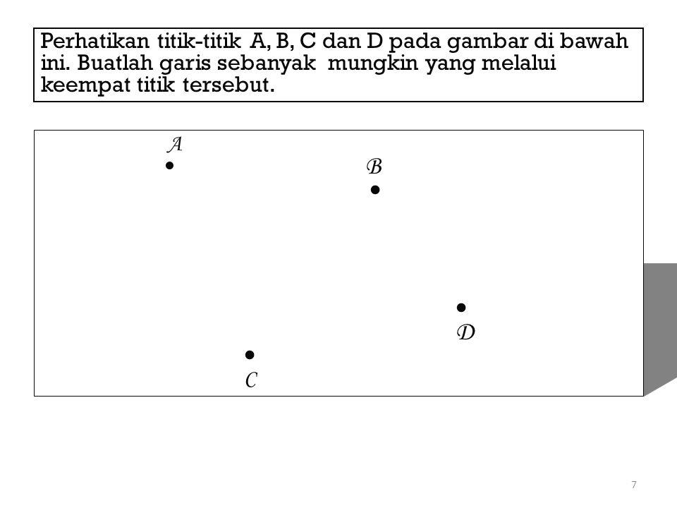 7 Perhatikan titik-titik A, B, C dan D pada gambar di bawah ini. Buatlah garis sebanyak mungkin yang melalui keempat titik tersebut. A B D C