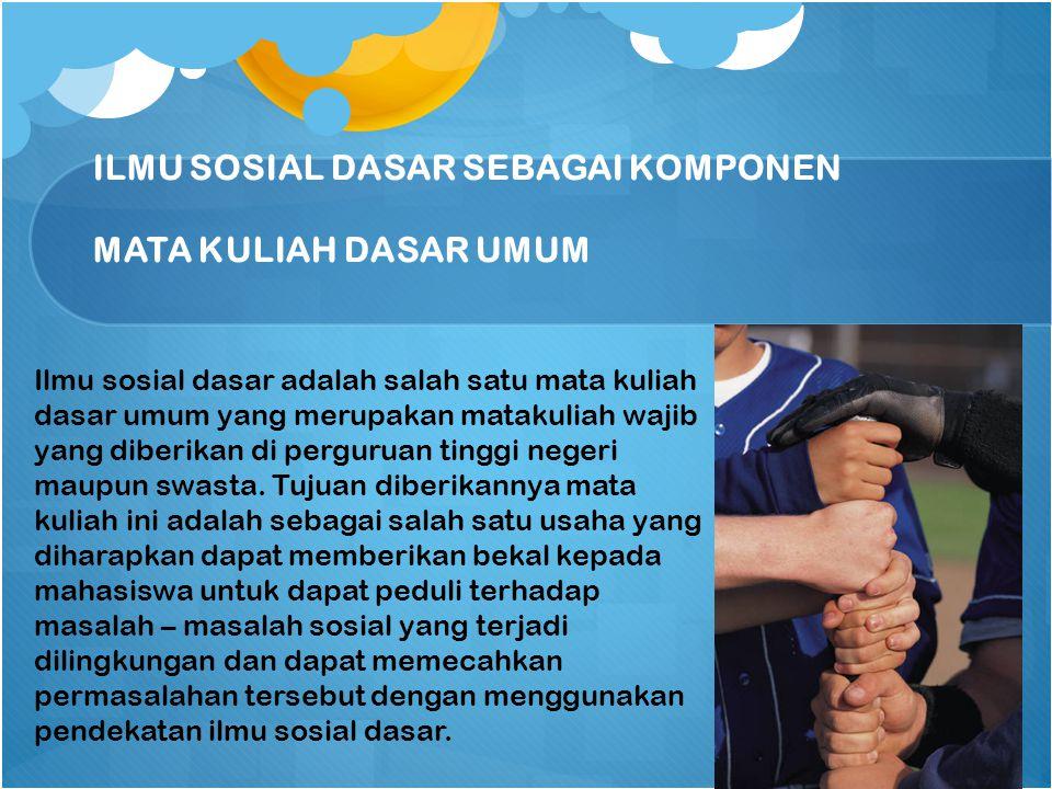ILMU SOSIAL DASAR SEBAGAI KOMPONEN MATA KULIAH DASAR UMUM Ilmu sosial dasar adalah salah satu mata kuliah dasar umum yang merupakan matakuliah wajib yang diberikan di perguruan tinggi negeri maupun swasta.