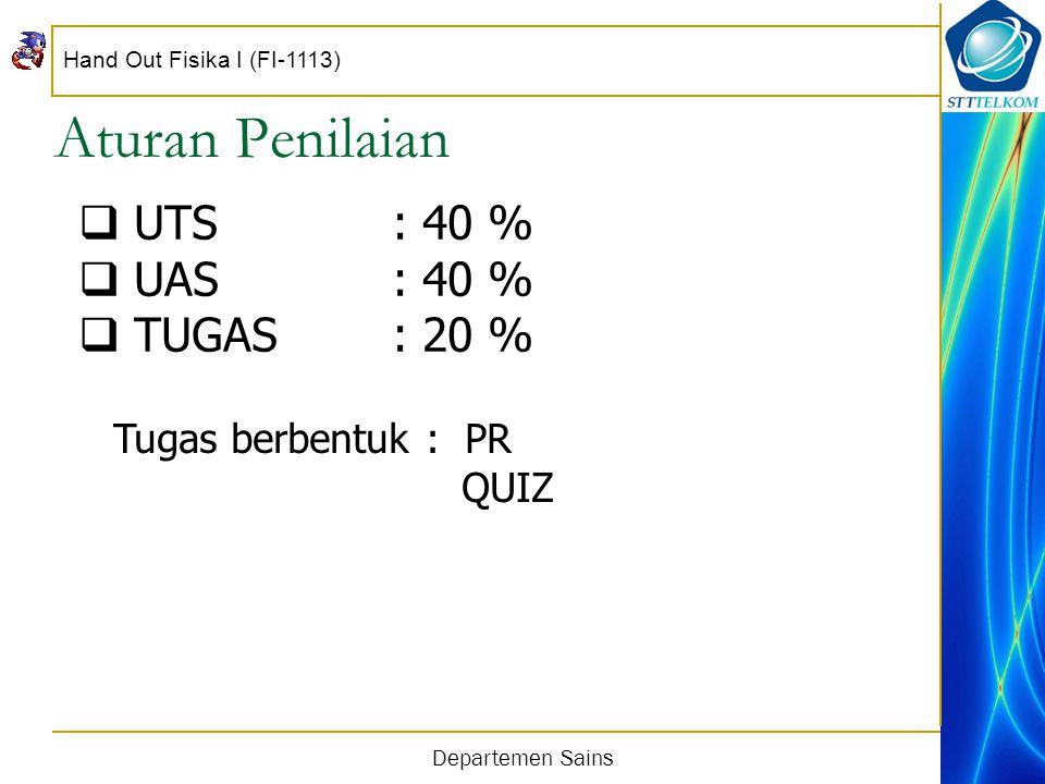 Hand Out Fisika I (FI-1113) Departemen Sains Aturan Penilaian  UTS: 40 %  UAS: 40 %  TUGAS: 20 % Tugas berbentuk : PR QUIZ