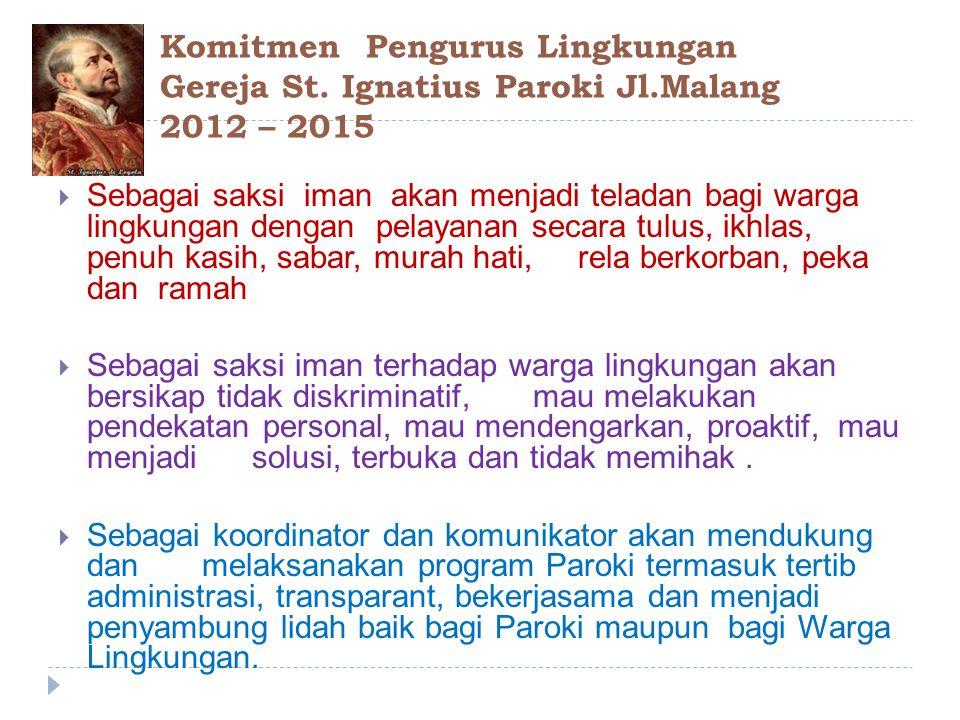 Komitmen Pengurus Lingkungan Gereja St. Ignatius Paroki Jl.Malang 2012 – 2015  Sebagai saksi iman akan menjadi teladan bagi warga lingkungan dengan p