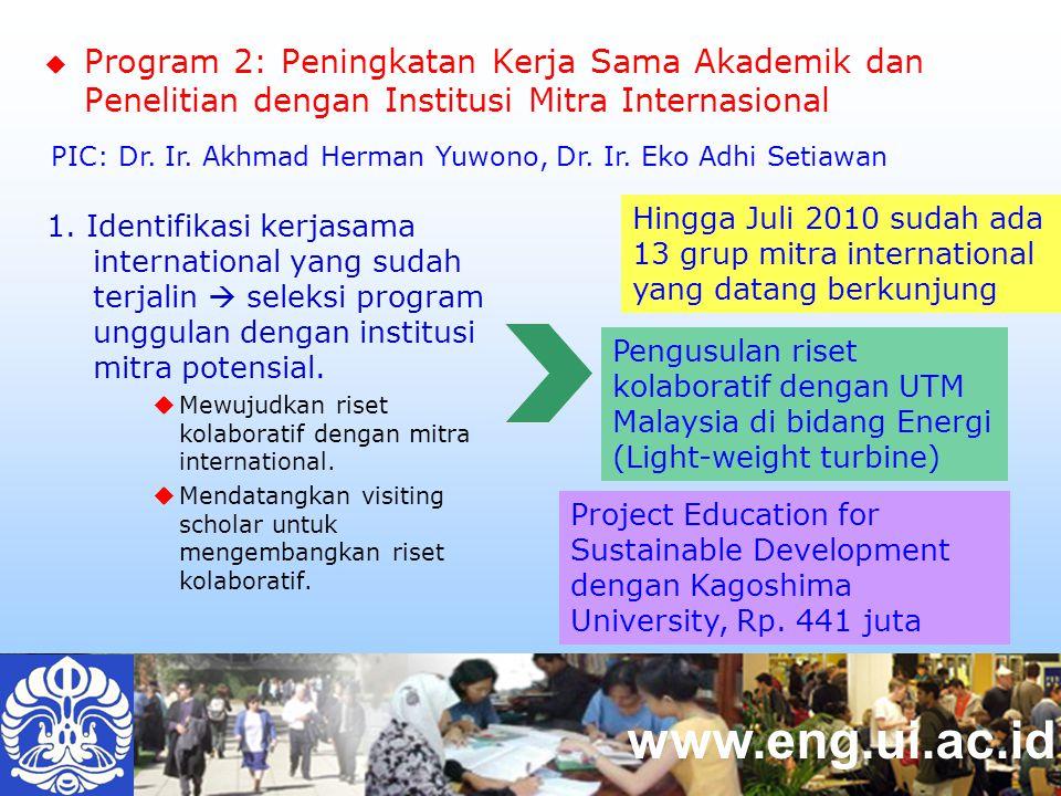www.eng.ui.ac.id  Program 2: Peningkatan Kerja Sama Akademik dan Penelitian dengan Institusi Mitra Internasional Hingga Juli 2010 sudah ada 13 grup mitra international yang datang berkunjung Pengusulan riset kolaboratif dengan UTM Malaysia di bidang Energi (Light-weight turbine) 1.