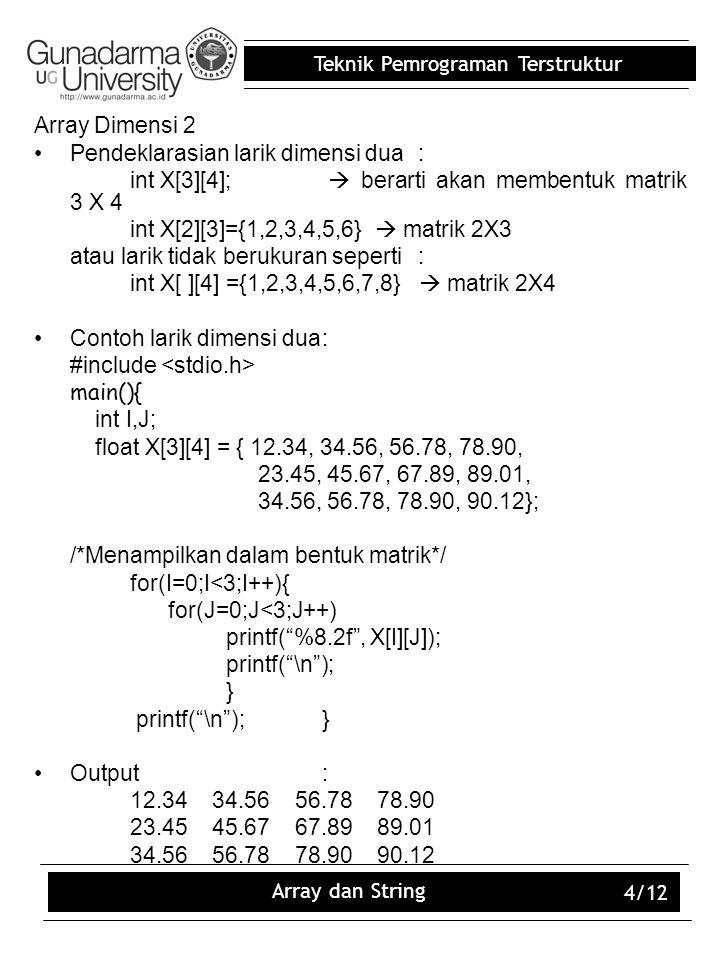 Teknik Pemrograman Terstruktur Array dan String 4/12 Array Dimensi 2 Pendeklarasian larik dimensi dua: int X[3][4];  berarti akan membentuk matrik 3
