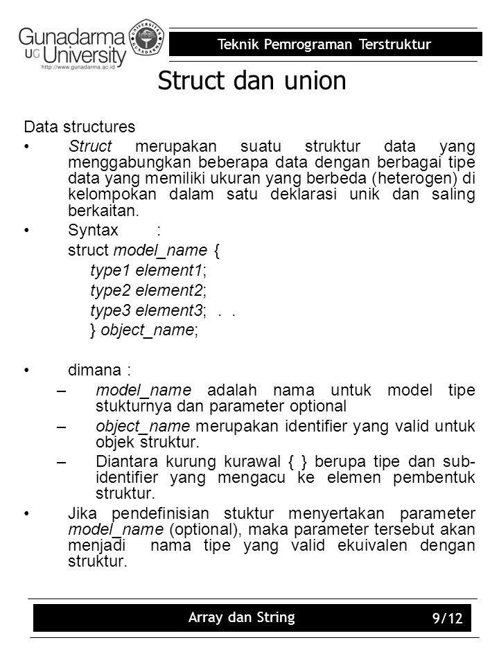 Teknik Pemrograman Terstruktur Array dan String 9/12 Struct dan union Data structures Struct merupakan suatu struktur data yang menggabungkan beberapa