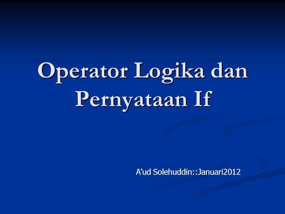 Operator Logika dan Pernyataan If A'ud Solehuddin::Januari2012