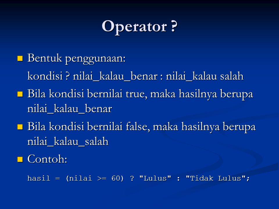 Operator ? Bentuk penggunaan: Bentuk penggunaan: kondisi ? nilai_kalau_benar : nilai_kalau salah Bila kondisi bernilai true, maka hasilnya berupa nila