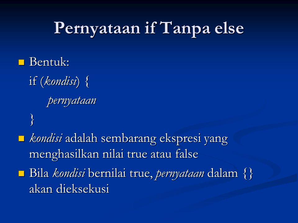 Pernyataan if Tanpa else Bentuk: Bentuk: if (kondisi) { pernyataan} kondisi adalah sembarang ekspresi yang menghasilkan nilai true atau false kondisi