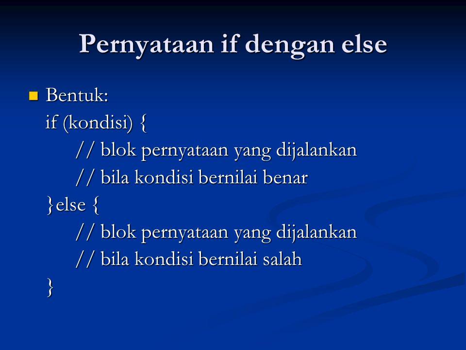Pernyataan if dengan else Bentuk: Bentuk: if (kondisi) { // blok pernyataan yang dijalankan // bila kondisi bernilai benar }else { // blok pernyataan