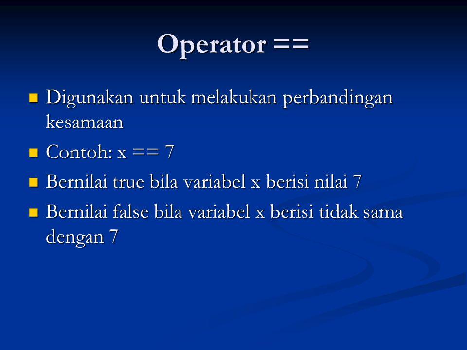 Operator == Digunakan untuk melakukan perbandingan kesamaan Digunakan untuk melakukan perbandingan kesamaan Contoh: x == 7 Contoh: x == 7 Bernilai tru
