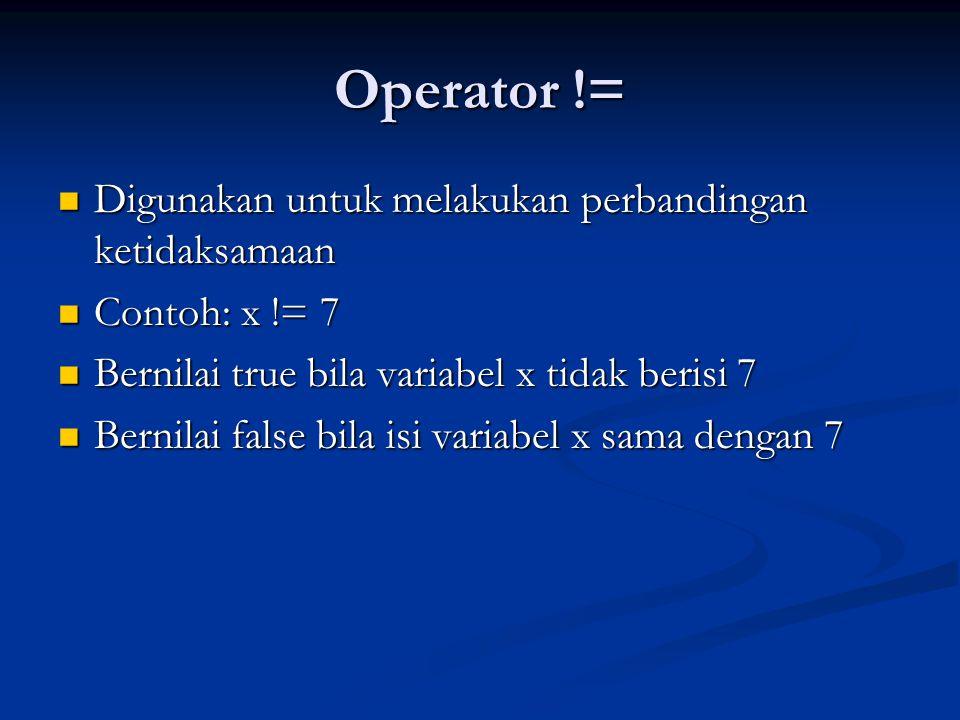 Operator > Digunakan untuk memeriksa keadaan bahawa operand yang terletak di kiri operator lebih besar daripada operand yang terletak dikanannya Digunakan untuk memeriksa keadaan bahawa operand yang terletak di kiri operator lebih besar daripada operand yang terletak dikanannya Contoh: x > 7 Contoh: x > 7 Bernilai true bila variabel x berisi angka yang lebih dari 7 Bernilai true bila variabel x berisi angka yang lebih dari 7 Bernilai false bila sebaliknnya Bernilai false bila sebaliknnya