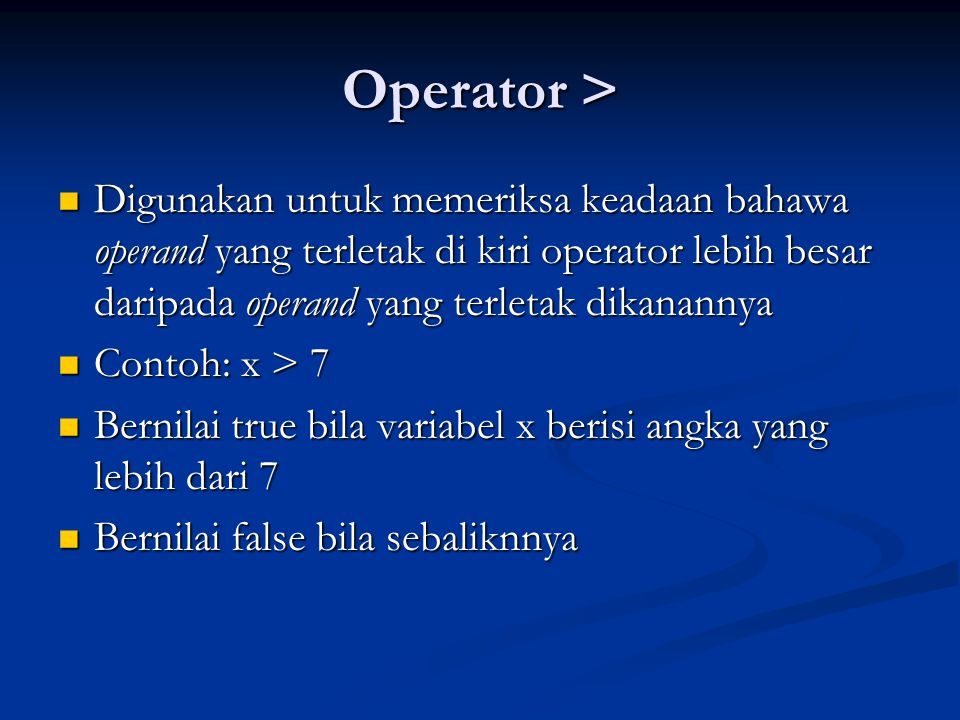 Operator >= Digunakan untuk memeriksa keadaan bahawa operand yang terletak di kiri operator lebih besar atau sama dengan operand yang terletak dikanannya Digunakan untuk memeriksa keadaan bahawa operand yang terletak di kiri operator lebih besar atau sama dengan operand yang terletak dikanannya Contoh: x >= 7 Contoh: x >= 7 Bernilai true bila variabel x berisi angka yang lebih dari atau sama dengan 7 Bernilai true bila variabel x berisi angka yang lebih dari atau sama dengan 7 Bernilai false bila sebaliknnya Bernilai false bila sebaliknnya