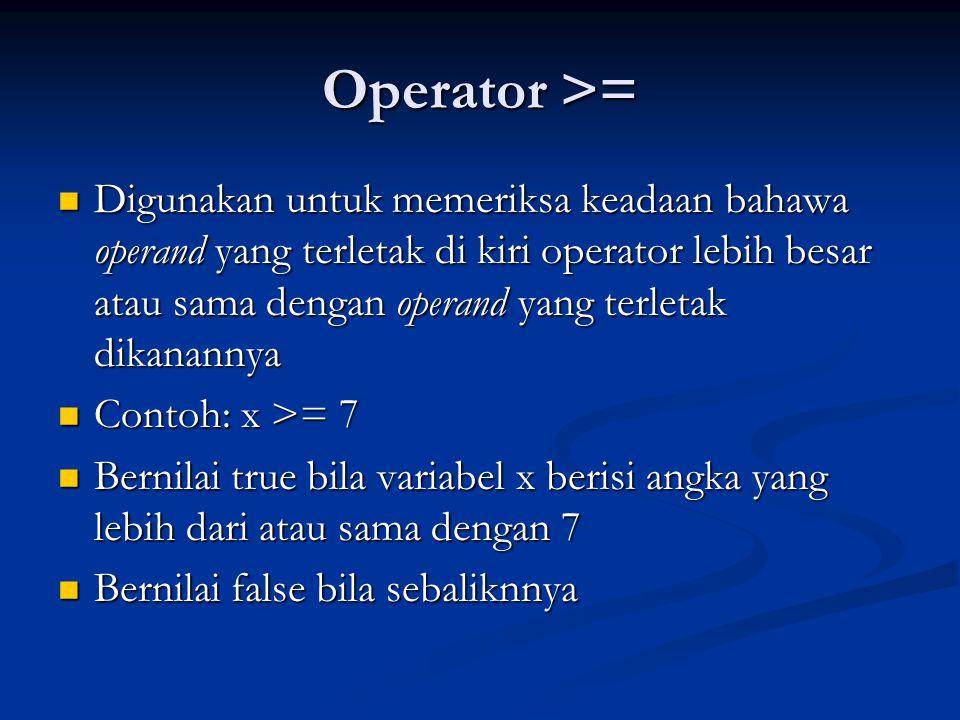 Operator < Digunakan untuk memeriksa keadaan bahawa operand yang terletak di kiri operator lebih kecil daripada operand yang terletak dikanannya Digunakan untuk memeriksa keadaan bahawa operand yang terletak di kiri operator lebih kecil daripada operand yang terletak dikanannya Contoh: x < 7 Contoh: x < 7 Bernilai true bila variabel x berisi angka yang kurang dari 7 Bernilai true bila variabel x berisi angka yang kurang dari 7 Bernilai false bila sebaliknnya Bernilai false bila sebaliknnya