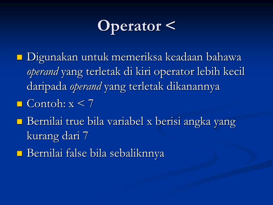 Operator <= Digunakan untuk memeriksa keadaan bahawa operand yang terletak di kiri operator lebih kecil atau sama dengan operand yang terletak dikanannya Digunakan untuk memeriksa keadaan bahawa operand yang terletak di kiri operator lebih kecil atau sama dengan operand yang terletak dikanannya Contoh: x <= 7 Contoh: x <= 7 Bernilai true bila variabel x berisi angka yang kurang dari atau sama dengan 7 Bernilai true bila variabel x berisi angka yang kurang dari atau sama dengan 7 Bernilai false bila sebaliknnya Bernilai false bila sebaliknnya
