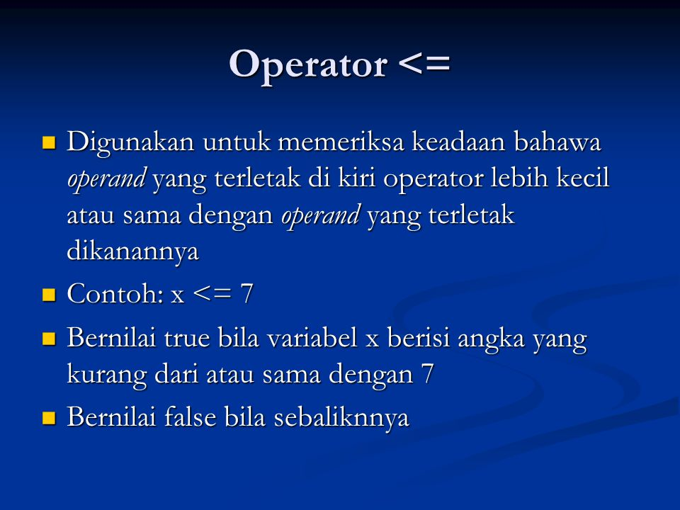 Operator <= Digunakan untuk memeriksa keadaan bahawa operand yang terletak di kiri operator lebih kecil atau sama dengan operand yang terletak dikanan