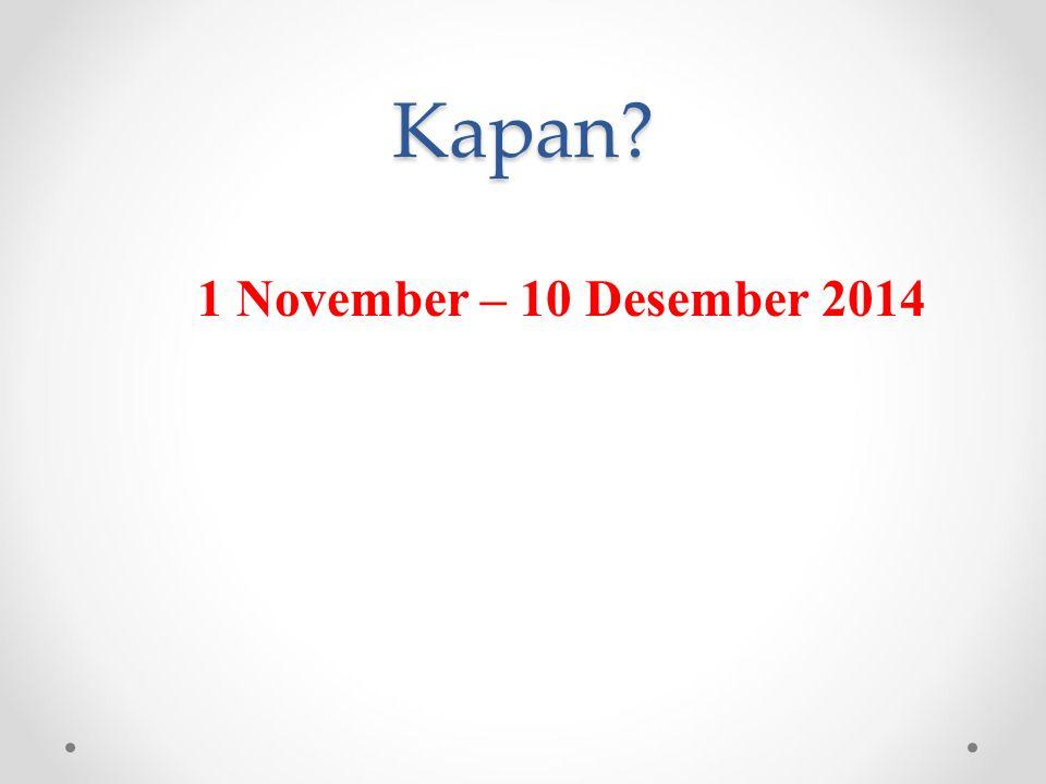 Kapan? 1 November – 10 Desember 2014