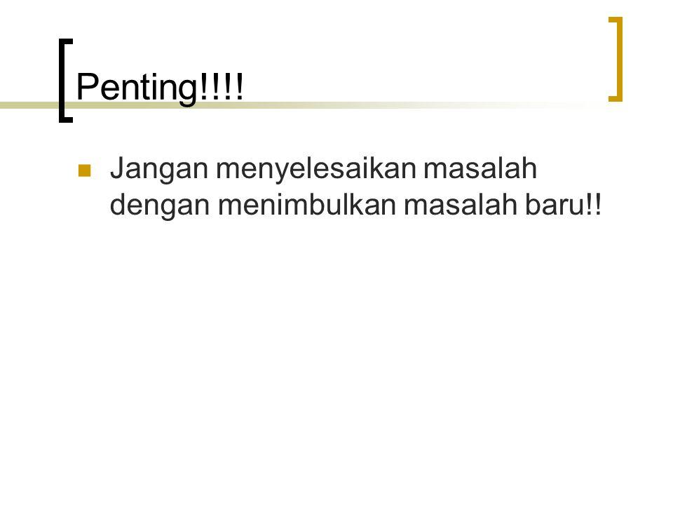 Penting!!!! Jangan menyelesaikan masalah dengan menimbulkan masalah baru!!