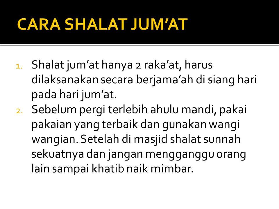 1. Shalat jum'at hanya 2 raka'at, harus dilaksanakan secara berjama'ah di siang hari pada hari jum'at. 2. Sebelum pergi terlebih ahulu mandi, pakai pa