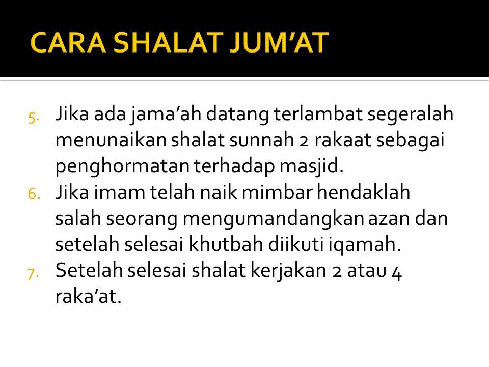 5. Jika ada jama'ah datang terlambat segeralah menunaikan shalat sunnah 2 rakaat sebagai penghormatan terhadap masjid. 6. Jika imam telah naik mimbar