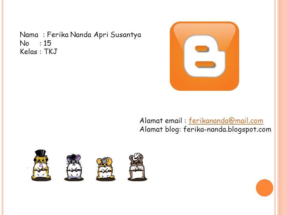 Nama : Ferika Nanda Apri Susantya No : 15 Kelas: TKJ Alamat email : ferikananda@mail.comferikananda@mail.com Alamat blog: ferika-nanda.blogspot.com