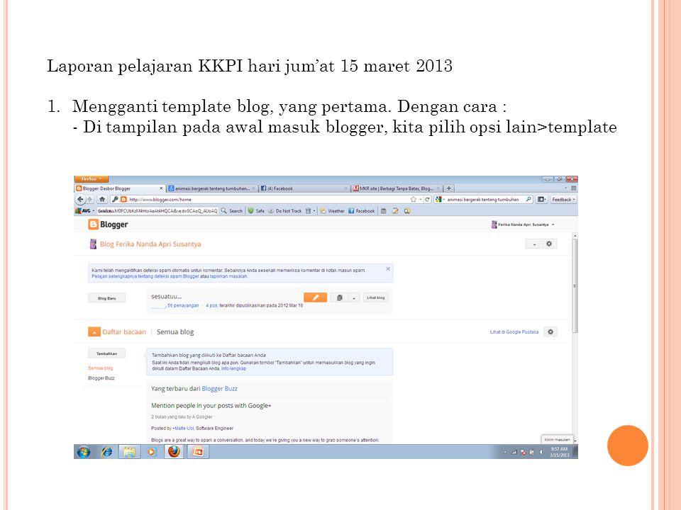 Laporan pelajaran KKPI hari jum'at 15 maret 2013 1.Mengganti template blog, yang pertama. Dengan cara : - Di tampilan pada awal masuk blogger, kita pi