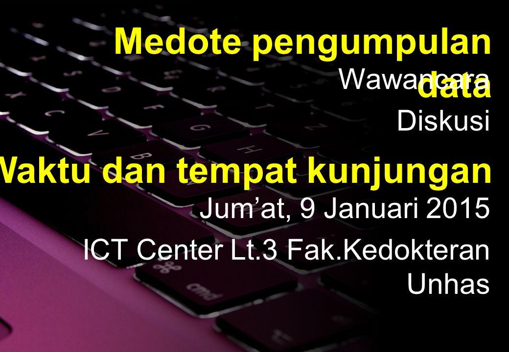 Medote pengumpulan data Wawancara Diskusi Waktu dan tempat kunjungan Jum'at, 9 Januari 2015 ICT Center Lt.3 Fak.Kedokteran Unhas