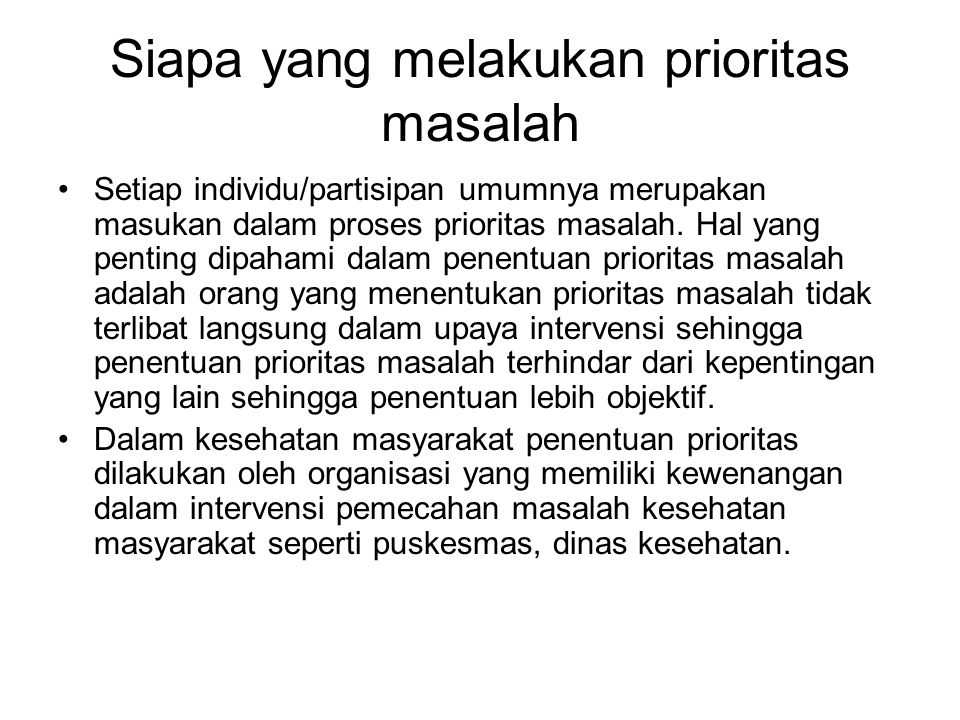 Siapa yang melakukan prioritas masalah Setiap individu/partisipan umumnya merupakan masukan dalam proses prioritas masalah.