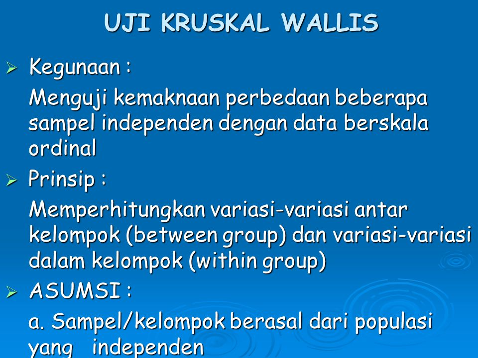 UJI KRUSKAL WALLIS  Kegunaan : Menguji kemaknaan perbedaan beberapa sampel independen dengan data berskala ordinal  Prinsip : Memperhitungkan variasi-variasi antar kelompok (between group) dan variasi-variasi dalam kelompok (within group)  ASUMSI : a.