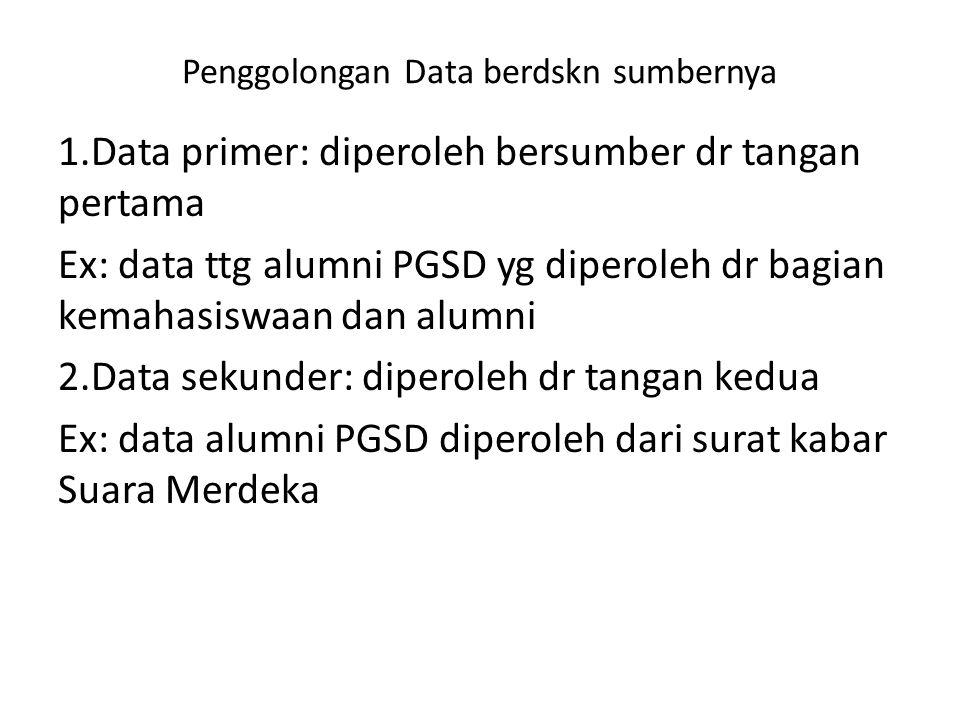 Penggolongan Data berdskn sumbernya 1.Data primer: diperoleh bersumber dr tangan pertama Ex: data ttg alumni PGSD yg diperoleh dr bagian kemahasiswaan