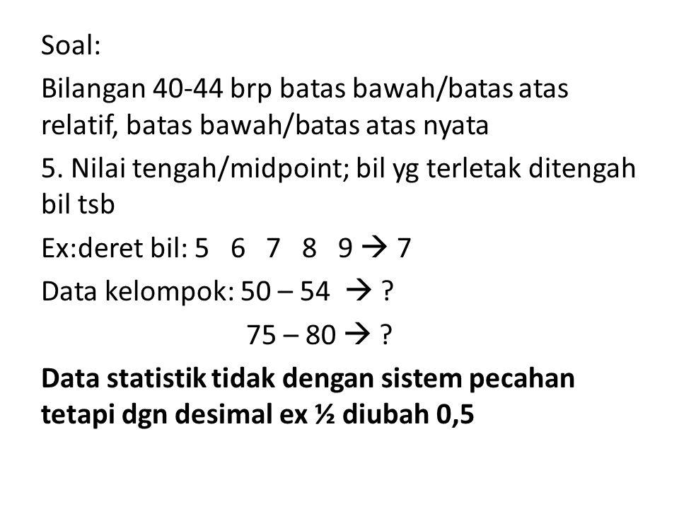 Soal: Bilangan 40-44 brp batas bawah/batas atas relatif, batas bawah/batas atas nyata 5. Nilai tengah/midpoint; bil yg terletak ditengah bil tsb Ex:de