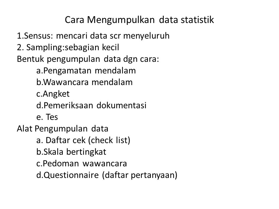 Cara Mengumpulkan data statistik 1.Sensus: mencari data scr menyeluruh 2. Sampling:sebagian kecil Bentuk pengumpulan data dgn cara: a.Pengamatan menda