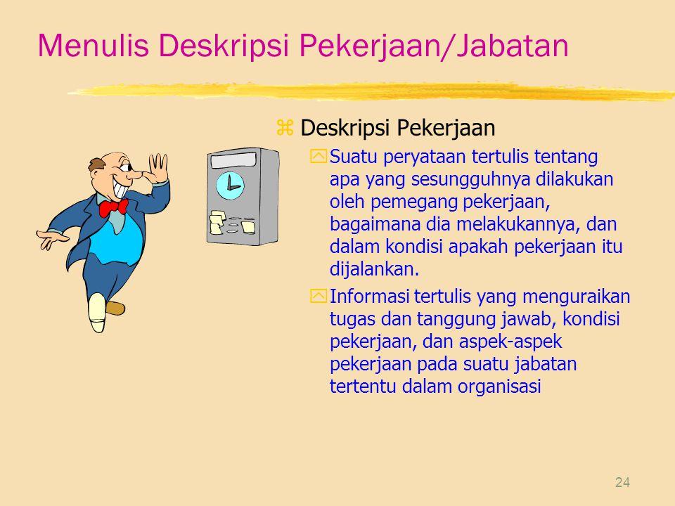 24 Menulis Deskripsi Pekerjaan/Jabatan zDeskripsi Pekerjaan ySuatu peryataan tertulis tentang apa yang sesungguhnya dilakukan oleh pemegang pekerjaan,