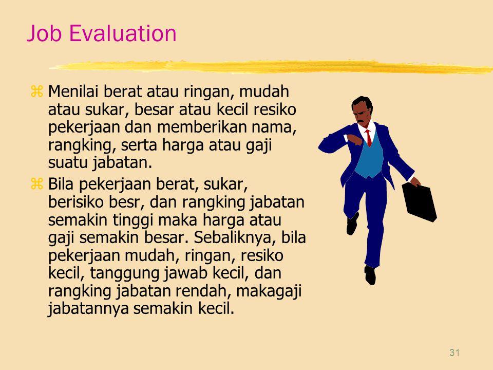 31 Job Evaluation zMenilai berat atau ringan, mudah atau sukar, besar atau kecil resiko pekerjaan dan memberikan nama, rangking, serta harga atau gaji