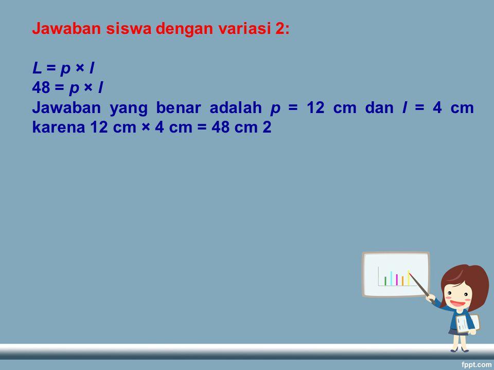 Jawaban siswa dengan variasi 2: L = p × l 48 = p × l Jawaban yang benar adalah p = 12 cm dan l = 4 cm karena 12 cm × 4 cm = 48 cm 2