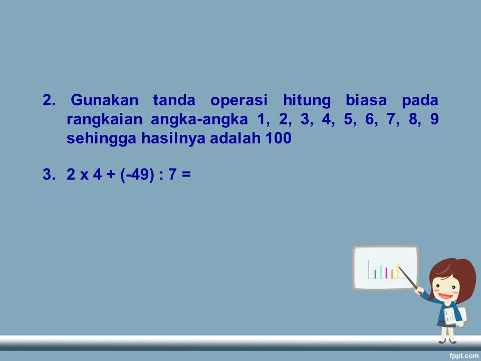 3. 2 x 4 + (-49) : 7 = 2. Gunakan tanda operasi hitung biasa pada rangkaian angka-angka 1, 2, 3, 4, 5, 6, 7, 8, 9 sehingga hasilnya adalah 100