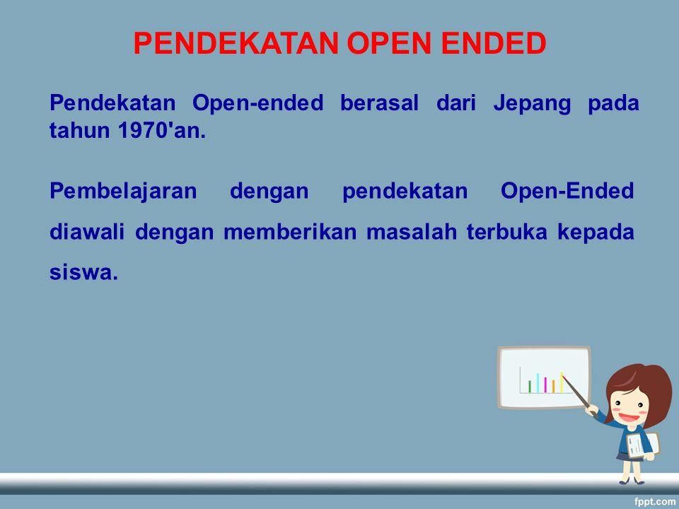 PENDEKATAN OPEN ENDED Pendekatan Open-ended berasal dari Jepang pada tahun 1970'an. Pembelajaran dengan pendekatan Open-Ended diawali dengan memberika