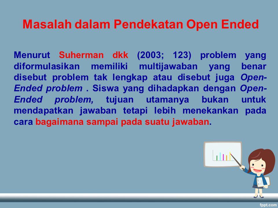 Menurut Suherman dkk (2003; 123) problem yang diformulasikan memiliki multijawaban yang benar disebut problem tak lengkap atau disebut juga Open- Ended problem.