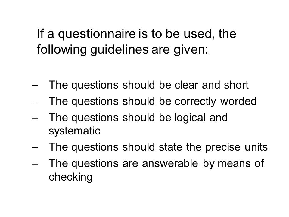 If a questionnaire is to be used, the following guidelines are given: –The questions should be clear and short –The questions should be correctly word