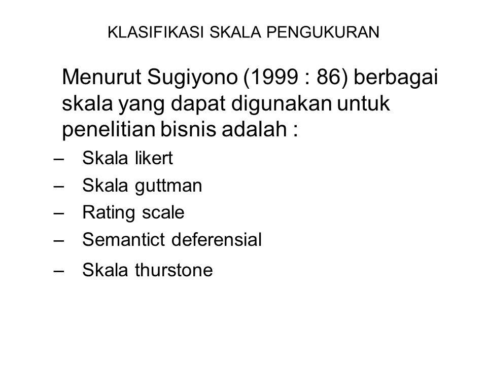 KLASIFIKASI SKALA PENGUKURAN Menurut Sugiyono (1999 : 86) berbagai skala yang dapat digunakan untuk penelitian bisnis adalah : –Skala likert –Skala guttman –Rating scale –Semantict deferensial –Skala thurstone