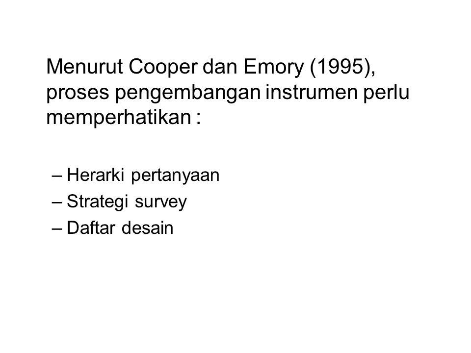 Menurut Cooper dan Emory (1995), proses pengembangan instrumen perlu memperhatikan : –Herarki pertanyaan –Strategi survey –Daftar desain