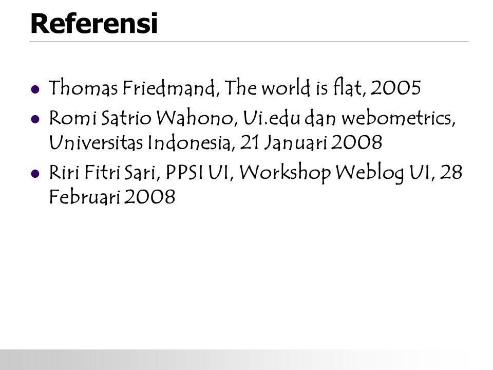 Referensi Thomas Friedmand, The world is flat, 2005 Romi Satrio Wahono, Ui.edu dan webometrics, Universitas Indonesia, 21 Januari 2008 Riri Fitri Sari, PPSI UI, Workshop Weblog UI, 28 Februari 2008