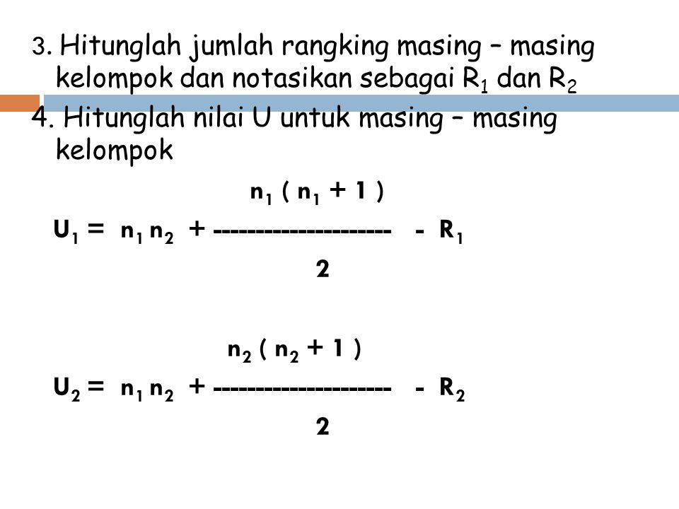 3. Hitunglah jumlah rangking masing – masing kelompok dan notasikan sebagai R 1 dan R 2 4. Hitunglah nilai U untuk masing – masing kelompok n 1 ( n 1