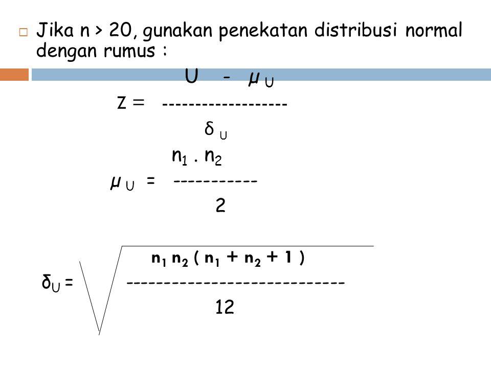  Jika n > 20, gunakan penekatan distribusi normal dengan rumus : U - µ U Z = ------------------- δ U n 1. n 2 µ U = ----------- 2 n 1 n 2 ( n 1 + n 2