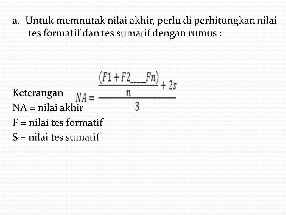 a. Untuk memnutak nilai akhir, perlu di perhitungkan nilai tes formatif dan tes sumatif dengan rumus : Keterangan NA = nilai akhir F = nilai tes forma