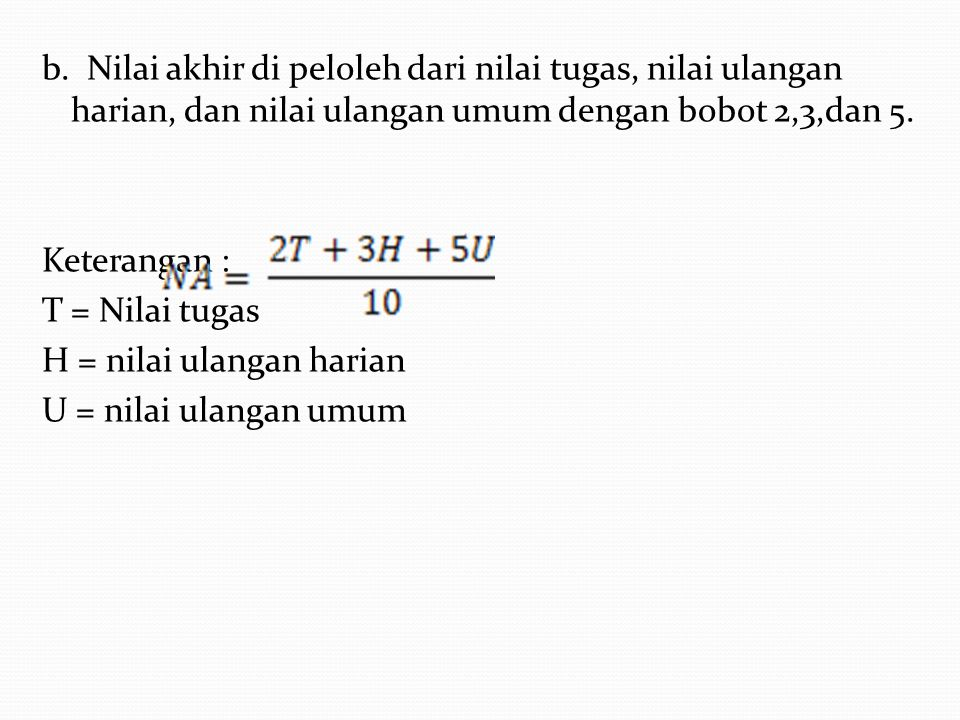 b. Nilai akhir di peloleh dari nilai tugas, nilai ulangan harian, dan nilai ulangan umum dengan bobot 2,3,dan 5. Keterangan : T = Nilai tugas H = nila